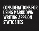 Considerations for Using Markdown Writing Apps on Static Sites
