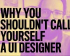 Why You Shouldn't Call Yourself a UI Designer